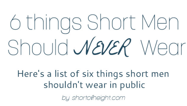 Look Taller: 6 things Short Men Should Never Wear in Public